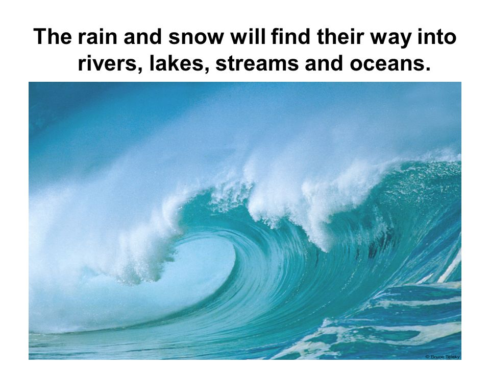 The rain and snow will find their way into rivers, lakes, streams and oceans.