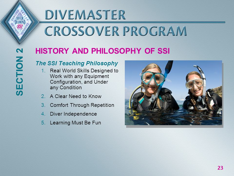 23 HISTORY AND PHILOSOPHY OF SSI The SSI Teaching Philosophy 1.Real World Skills Designed to Work with any Equipment Configuration, and Under any Condition 2.A Clear Need to Know 3.Comfort Through Repetition 4.Diver Independence 5.Learning Must Be Fun SECTION 2