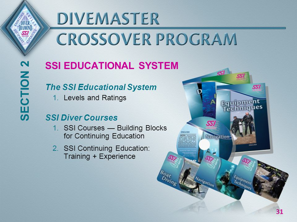 31 SSI EDUCATIONAL SYSTEM The SSI Educational System 1.Levels and Ratings SSI Diver Courses 1.SSI Courses Building Blocks for Continuing Education 2.SSI Continuing Education: Training + Experience SECTION 2
