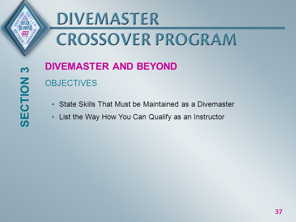 37 DIVEMASTER AND BEYOND OBJECTIVES SECTION 3 State Skills That Must be Maintained as a Divemaster List the Way How You Can Qualify as an Instructor
