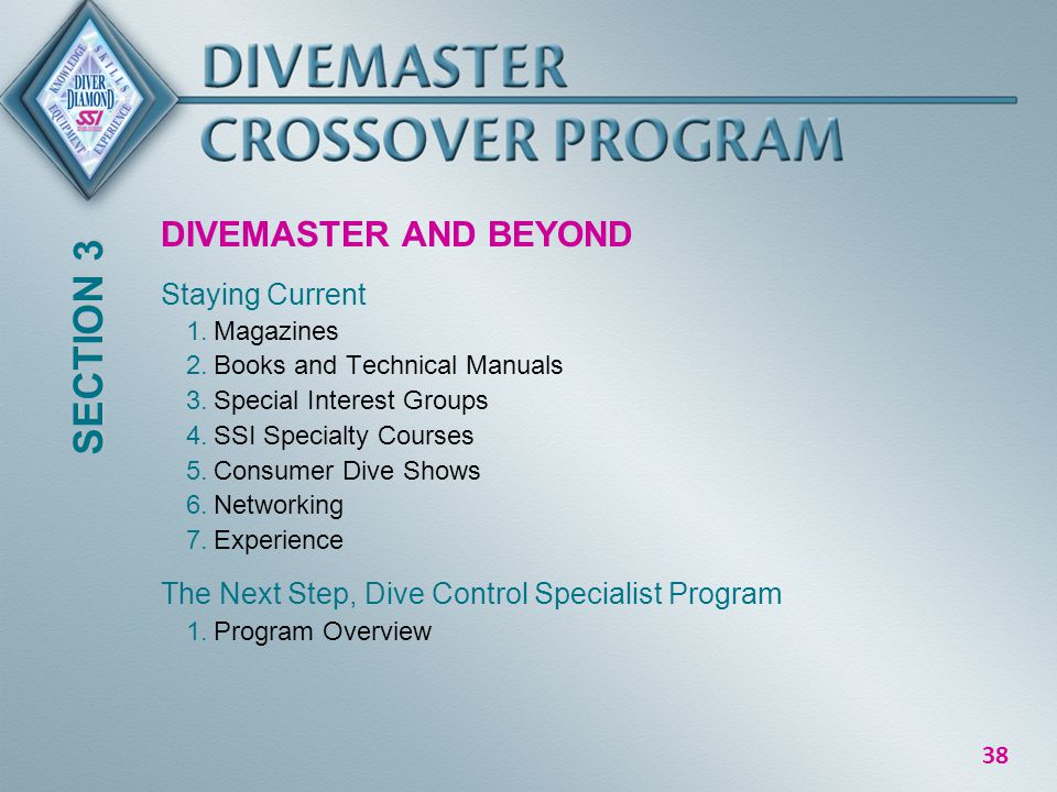 38 DIVEMASTER AND BEYOND Staying Current 1.Magazines 2.Books and Technical Manuals 3.Special Interest Groups 4.SSI Specialty Courses 5.Consumer Dive Shows 6.Networking 7.Experience The Next Step, Dive Control Specialist Program 1.Program Overview SECTION 3