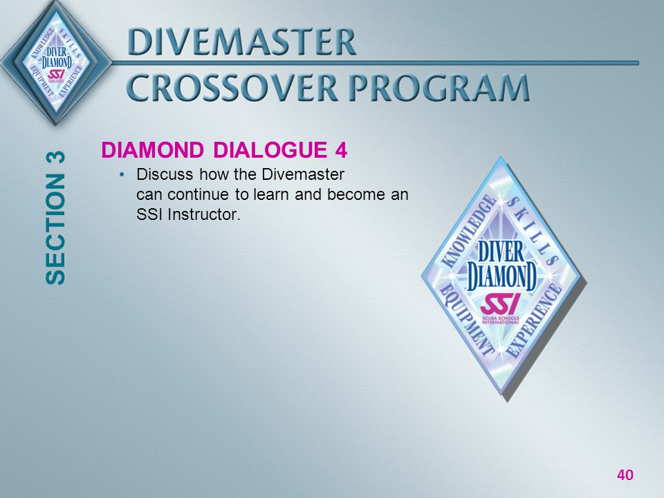 40 DIAMOND DIALOGUE 4 Discuss how the Divemaster can continue to learn and become an SSI Instructor.