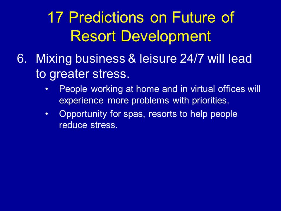 17 Predictions on Future of Resort Development 6.Mixing business & leisure 24/7 will lead to greater stress.
