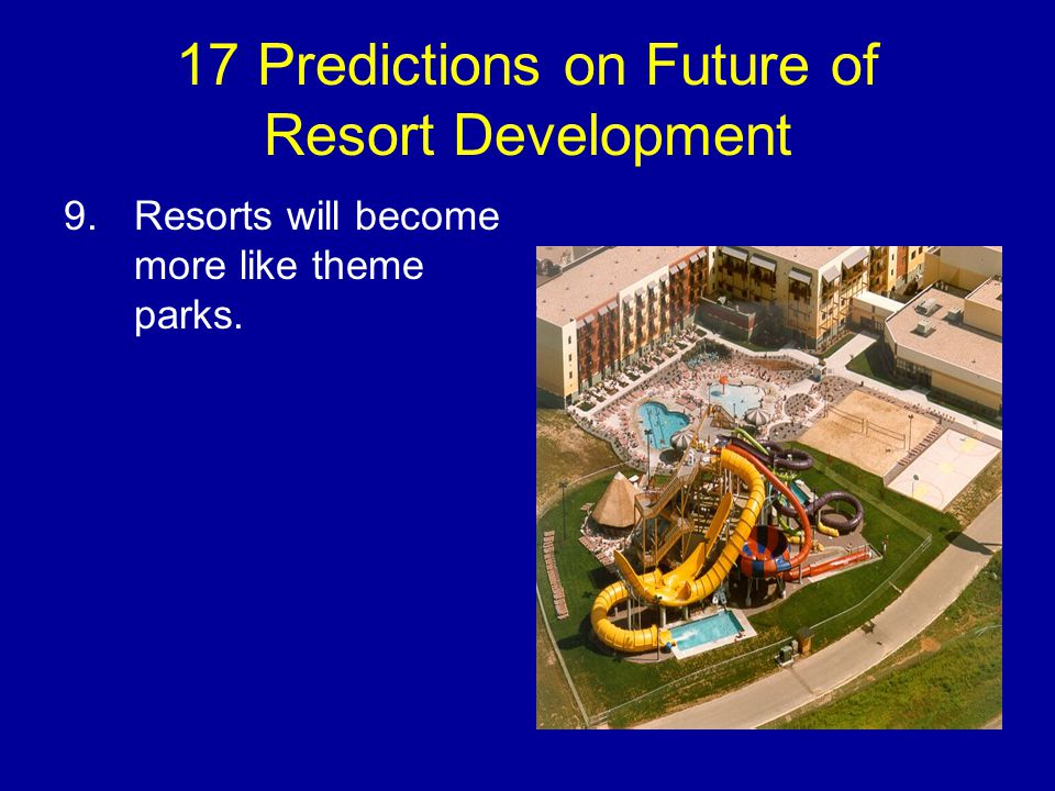 17 Predictions on Future of Resort Development 9.Resorts will become more like theme parks.