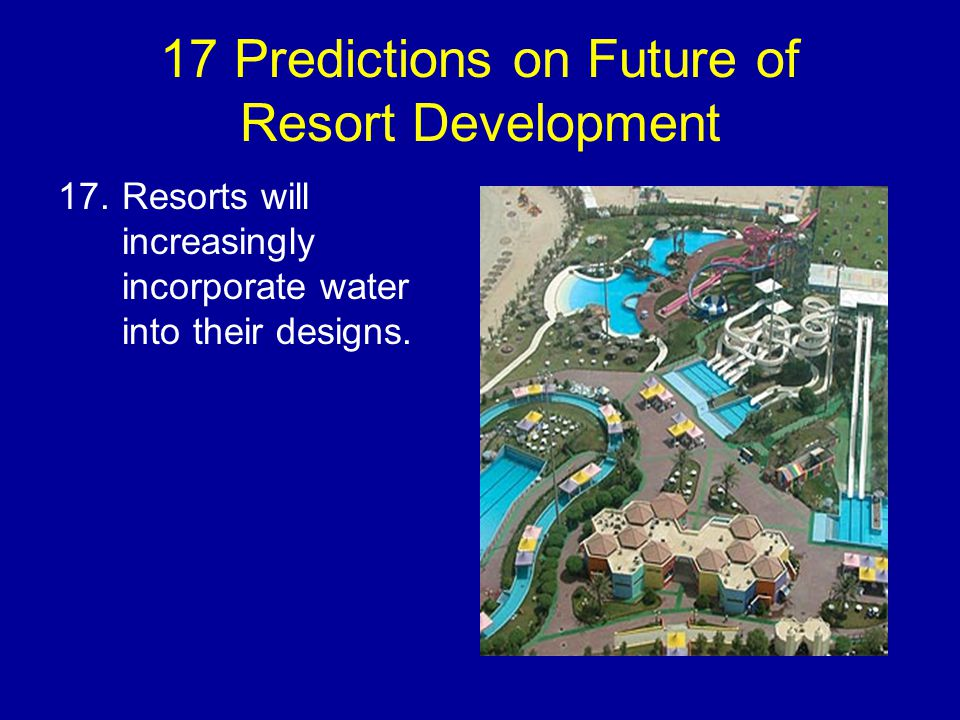 17 Predictions on Future of Resort Development 17.Resorts will increasingly incorporate water into their designs.