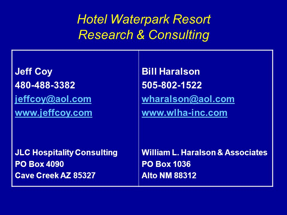 Hotel Waterpark Resort Research & Consulting Jeff Coy 480-488-3382 jeffcoy@aol.com www.jeffcoy.com JLC Hospitality Consulting PO Box 4090 Cave Creek AZ 85327 Bill Haralson 505-802-1522 wharalson@aol.com www.wlha-inc.com William L.
