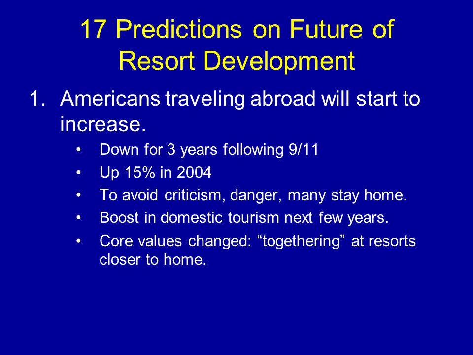 17 Predictions on Future of Resort Development 1.Americans traveling abroad will start to increase.
