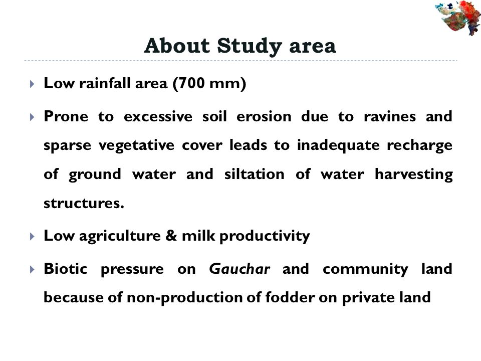 About Study area Low rainfall area (700 mm) Prone to excessive soil erosion due to ravines and sparse vegetative cover leads to inadequate recharge of ground water and siltation of water harvesting structures.
