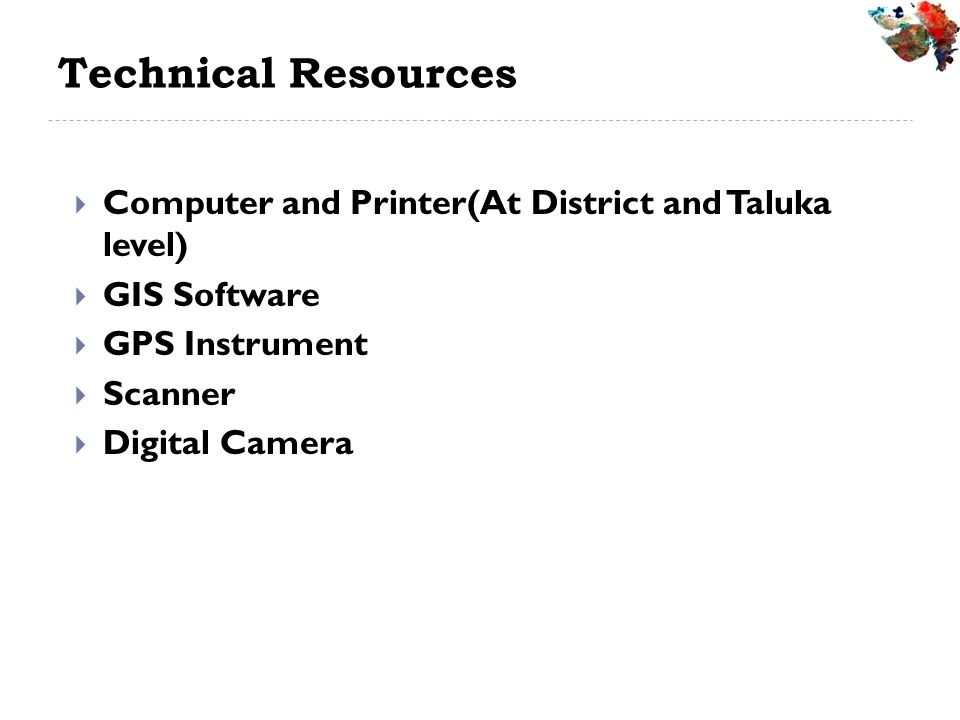 Technical Resources Computer and Printer(At District and Taluka level) GIS Software GPS Instrument Scanner Digital Camera