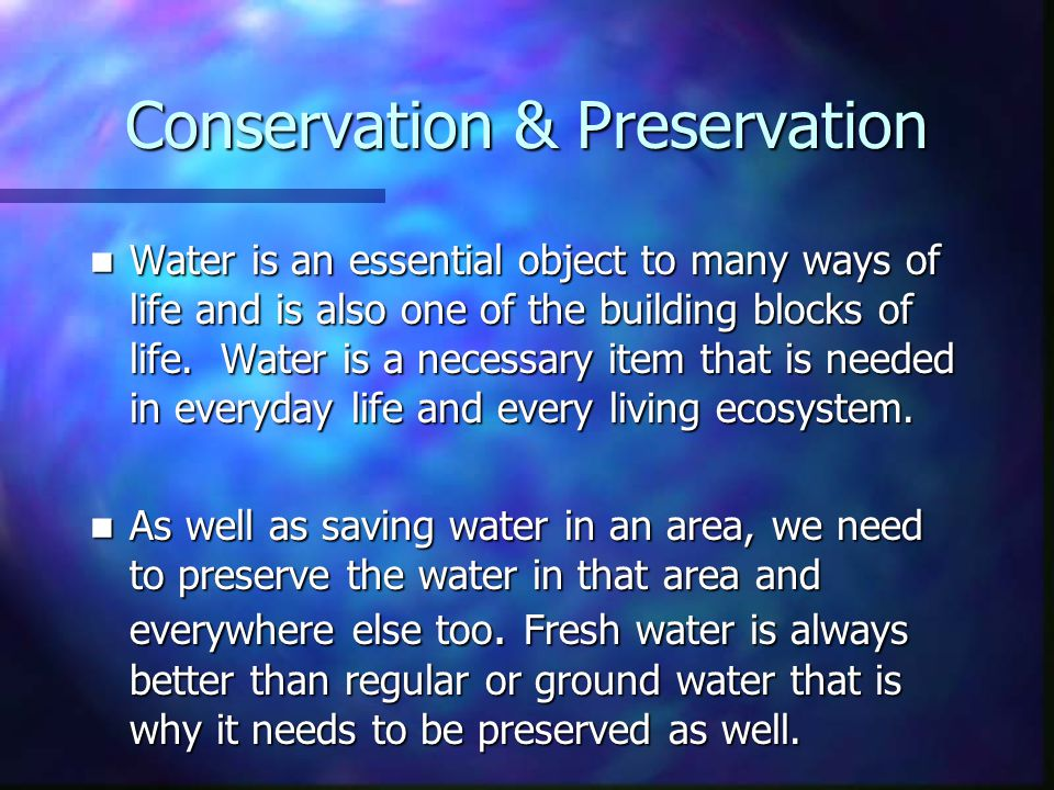 Conservation & Preservation Water is an essential object to many ways of life and is also one of the building blocks of life.