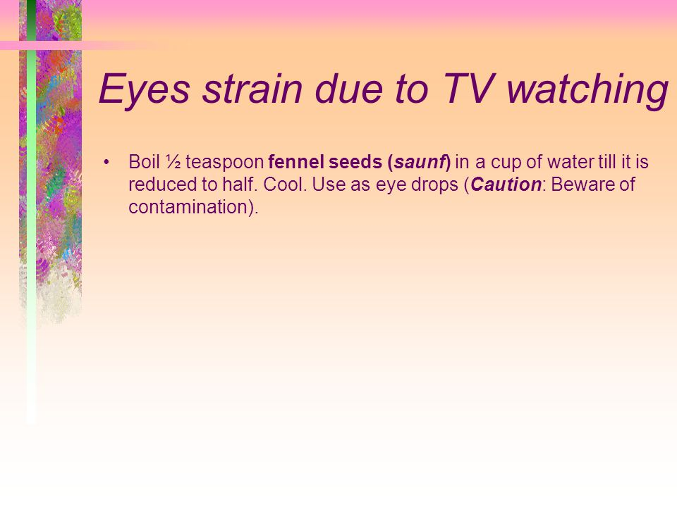Eyes strain due to TV watching Boil ½ teaspoon fennel seeds (saunf) in a cup of water till it is reduced to half.