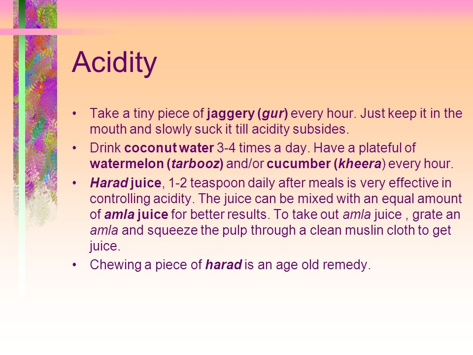 Acidity Take a tiny piece of jaggery (gur) every hour.