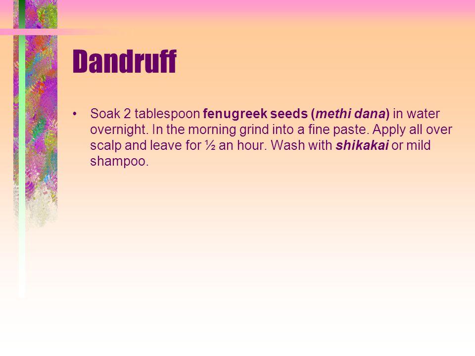Dandruff Soak 2 tablespoon fenugreek seeds (methi dana) in water overnight.