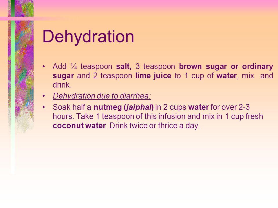 Dehydration Add ¼ teaspoon salt, 3 teaspoon brown sugar or ordinary sugar and 2 teaspoon lime juice to 1 cup of water, mix and drink.