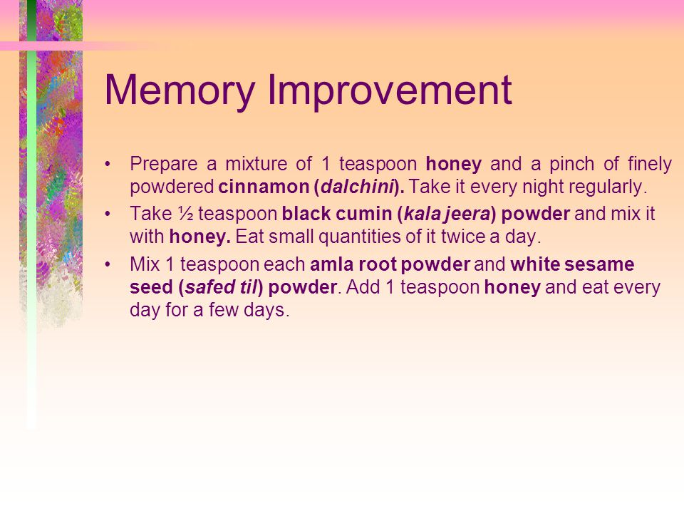 Memory Improvement Prepare a mixture of 1 teaspoon honey and a pinch of finely powdered cinnamon (dalchini).