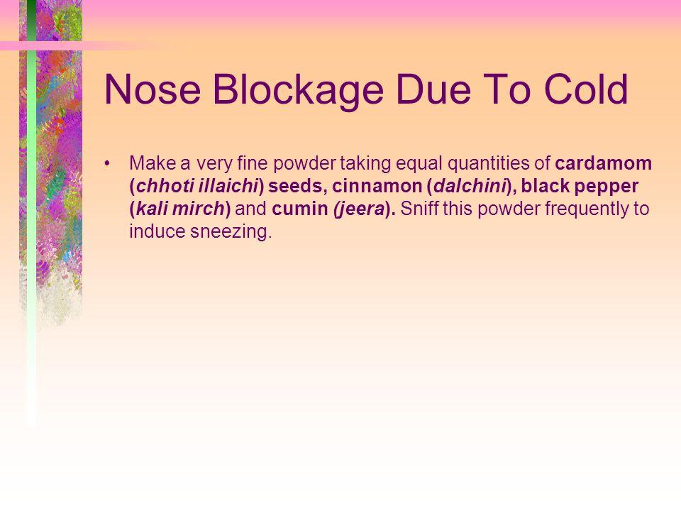 Nose Blockage Due To Cold Make a very fine powder taking equal quantities of cardamom (chhoti illaichi) seeds, cinnamon (dalchini), black pepper (kali mirch) and cumin (jeera).