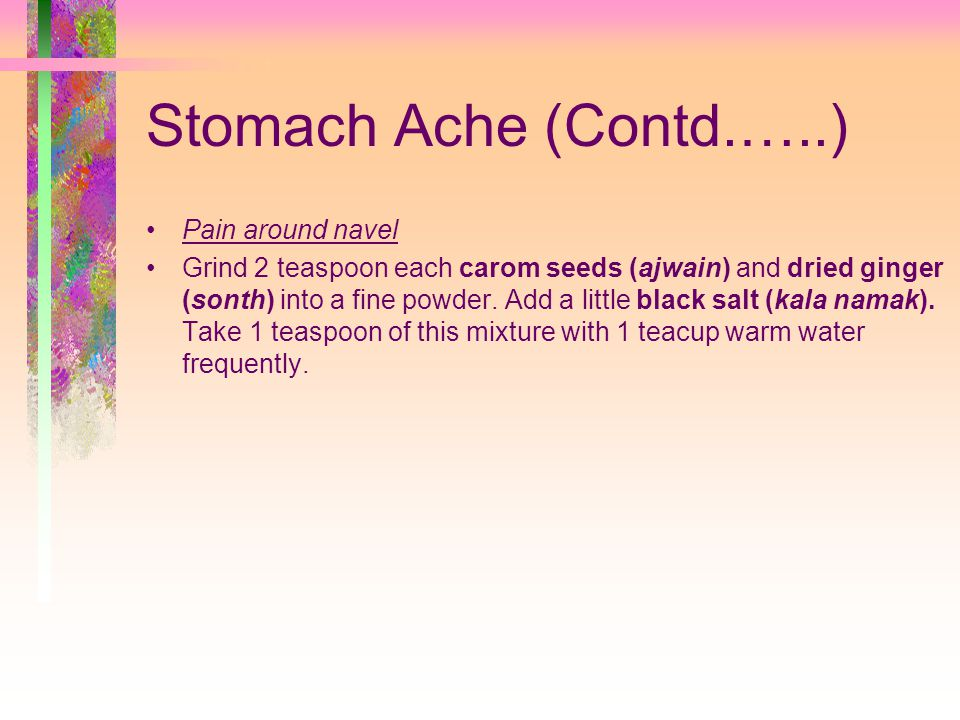Stomach Ache (Contd.…..) Pain around navel Grind 2 teaspoon each carom seeds (ajwain) and dried ginger (sonth) into a fine powder.