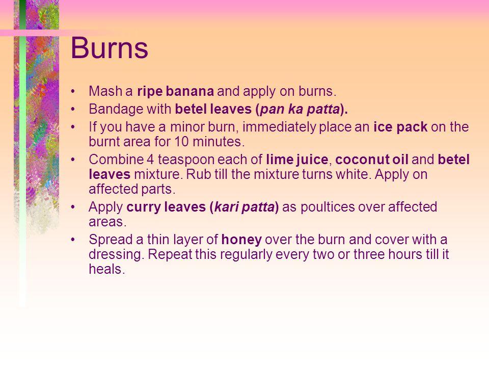 Burns Mash a ripe banana and apply on burns.Bandage with betel leaves (pan ka patta).