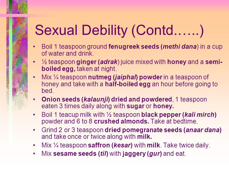 Sexual Debility (Contd.…..) Boil 1 teaspoon ground fenugreek seeds (methi dana) in a cup of water and drink.