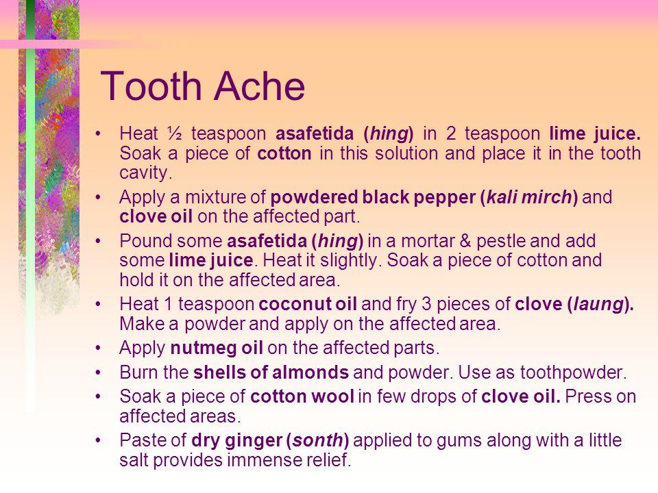 Tooth Ache Heat ½ teaspoon asafetida (hing) in 2 teaspoon lime juice.