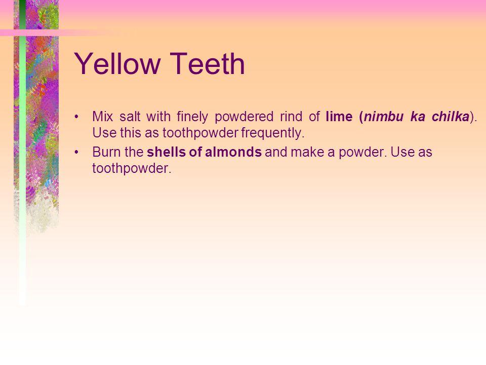 Yellow Teeth Mix salt with finely powdered rind of lime (nimbu ka chilka).