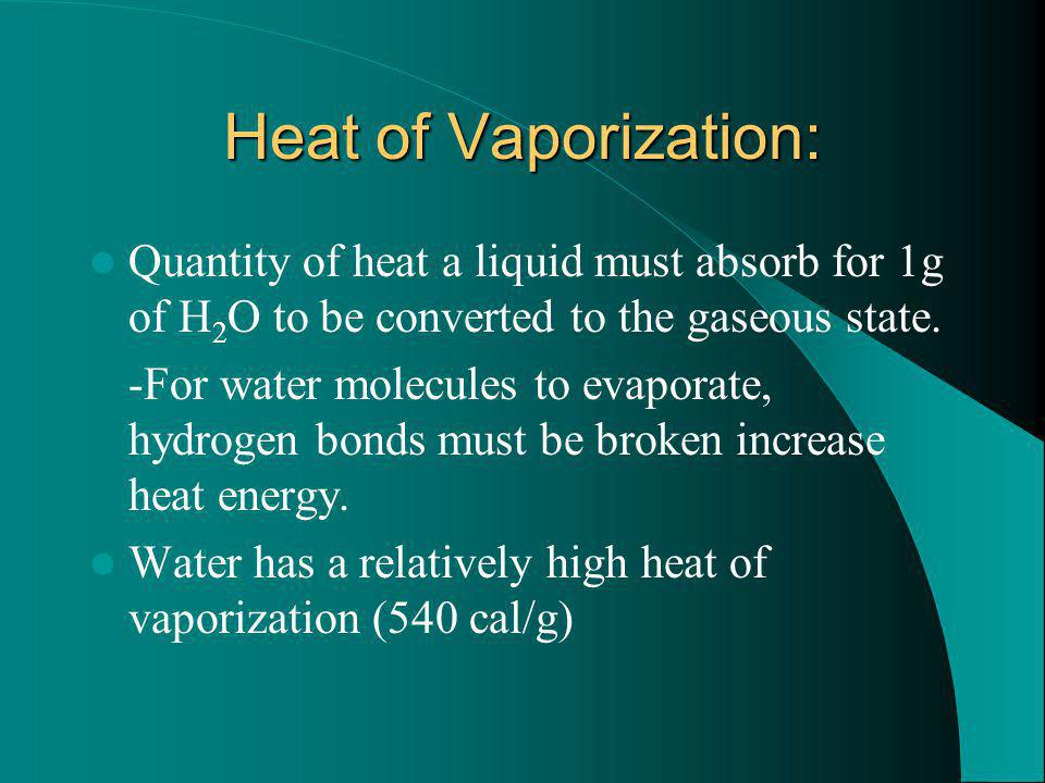 Heat of Vaporization: Quantity of heat a liquid must absorb for 1g of H 2 O to be converted to the gaseous state. -For water molecules to evaporate, h