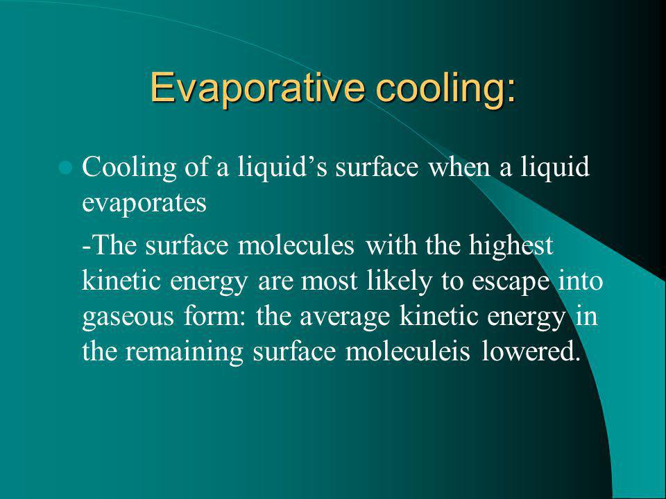 Evaporative cooling: Cooling of a liquids surface when a liquid evaporates -The surface molecules with the highest kinetic energy are most likely to e