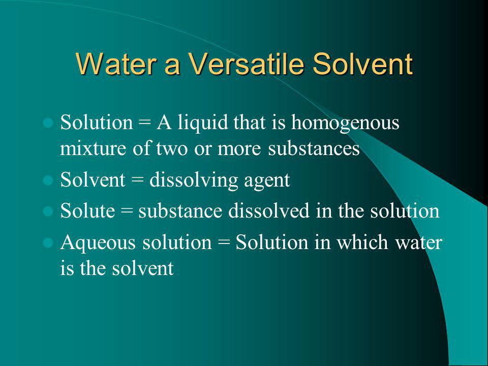 Water a Versatile Solvent Solution = A liquid that is homogenous mixture of two or more substances Solvent = dissolving agent Solute = substance disso