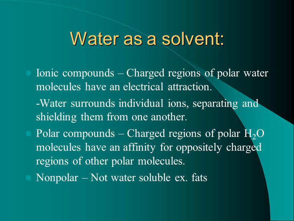 Water as a solvent: Ionic compounds – Charged regions of polar water molecules have an electrical attraction.
