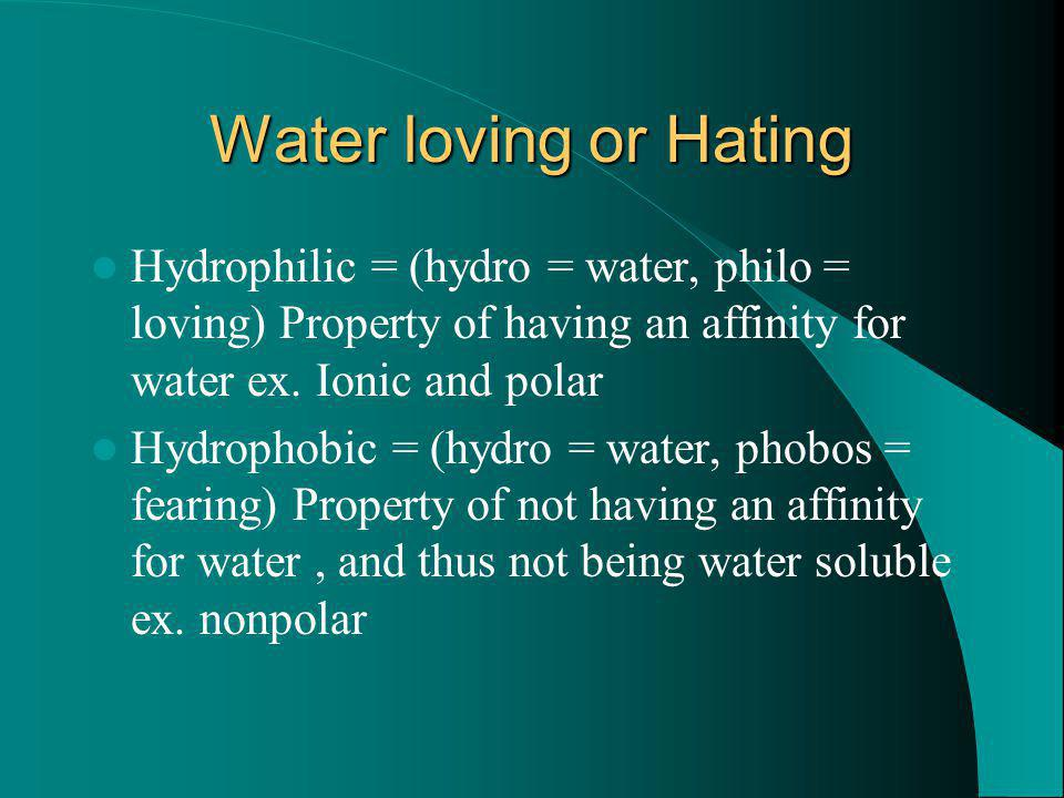 Water loving or Hating Hydrophilic = (hydro = water, philo = loving) Property of having an affinity for water ex. Ionic and polar Hydrophobic = (hydro