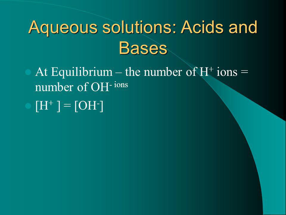 Aqueous solutions: Acids and Bases At Equilibrium – the number of H + ions = number of OH - ions [H + ] = [OH - ]
