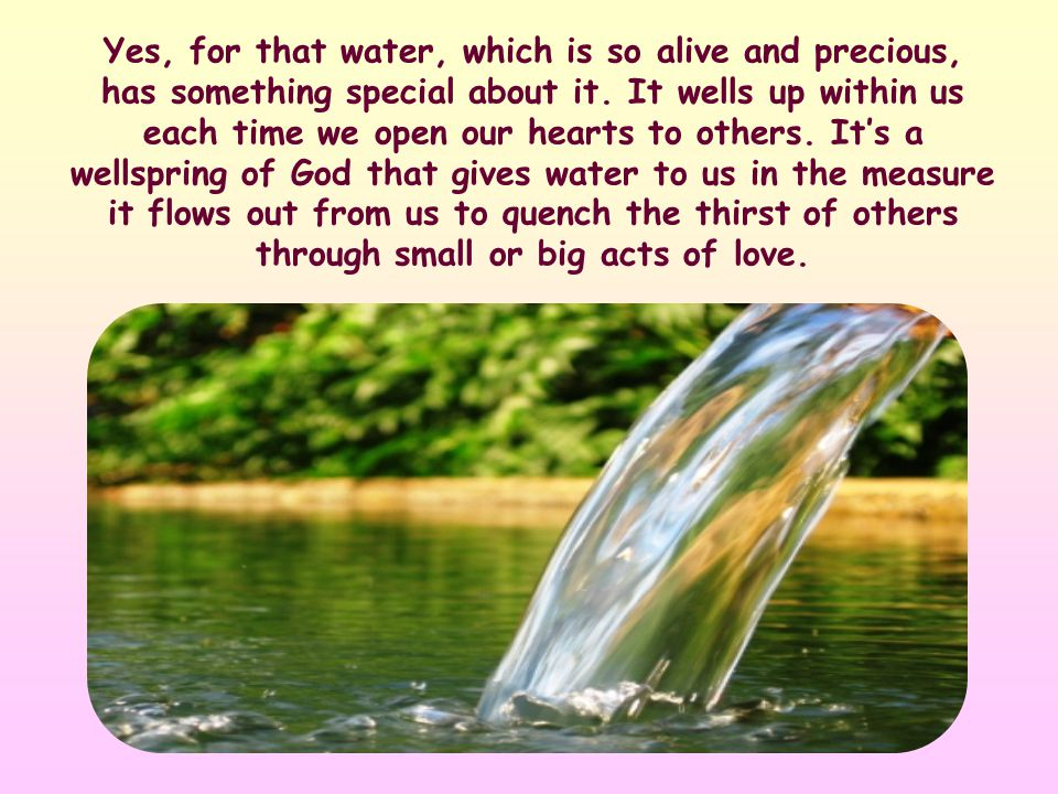 Every gesture of love we make for our neighbor is like taking a sip of that water.