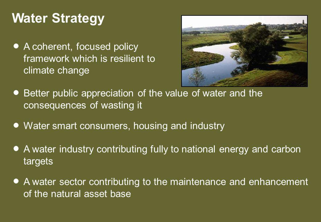 Water Strategy Better public appreciation of the value of water and the consequences of wasting it Water smart consumers, housing and industry A water industry contributing fully to national energy and carbon targets A coherent, focused policy framework which is resilient to climate change A water sector contributing to the maintenance and enhancement of the natural asset base