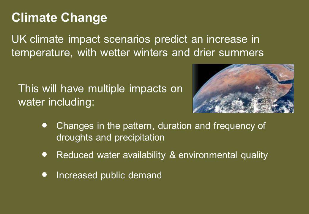 This will have multiple impacts on water including: Climate Change UK climate impact scenarios predict an increase in temperature, with wetter winters and drier summers Reduced water availability & environmental quality Changes in the pattern, duration and frequency of droughts and precipitation Increased public demand
