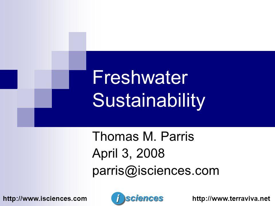 Freshwater Sustainability Thomas M. Parris April 3, 2008 parris@isciences.com http://www.isciences.comhttp://www.terraviva.net