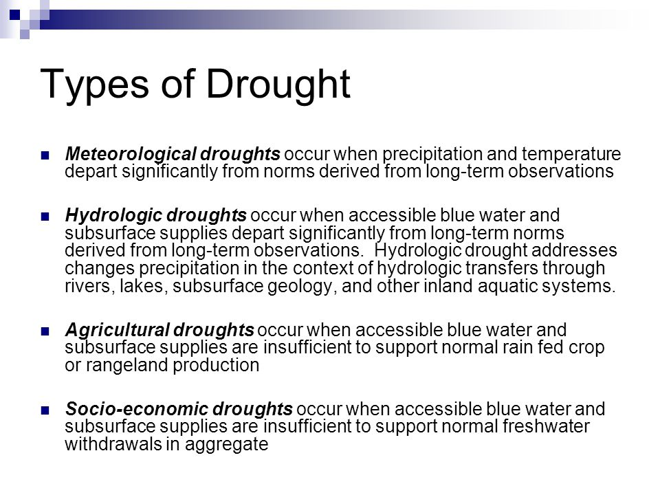 Types of Drought Meteorological droughts occur when precipitation and temperature depart significantly from norms derived from long-term observations Hydrologic droughts occur when accessible blue water and subsurface supplies depart significantly from long-term norms derived from long-term observations.