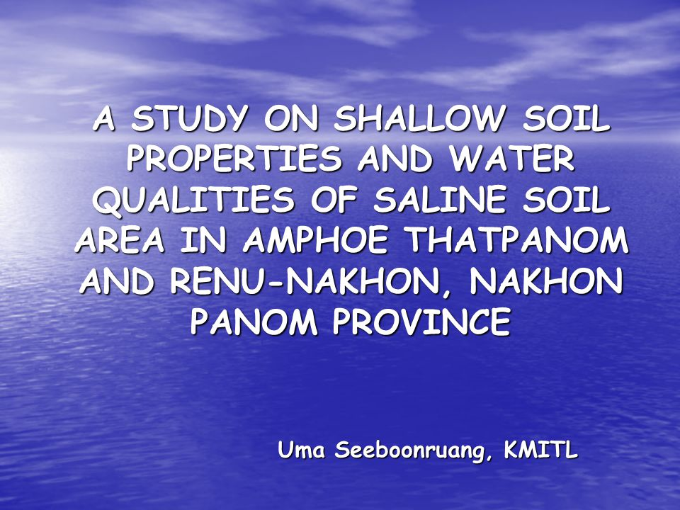 A STUDY ON SHALLOW SOIL PROPERTIES AND WATER QUALITIES OF SALINE SOIL AREA IN AMPHOE THATPANOM AND RENU-NAKHON, NAKHON PANOM PROVINCE Uma Seeboonruang, KMITL