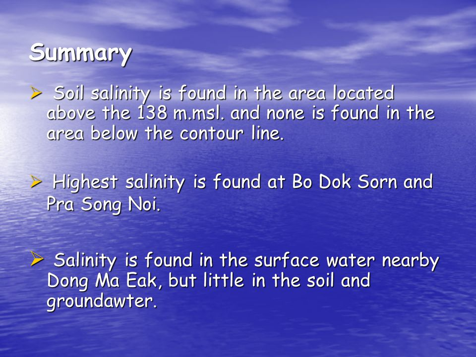 Summary Soil salinity is found in the area located above the 138 m.msl. and none is found in the area below the contour line. Soil salinity is found i