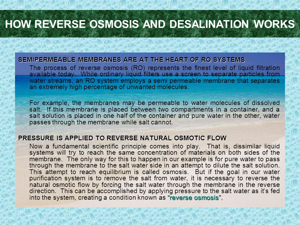 HOW REVERSE OSMOSIS AND DESALINATION WORKS SEMIPERMEABLE MEMBRANES ARE AT THE HEART OF RO SYSTEMS The process of reverse osmosis (RO) represents the finest level of liquid filtration available today.