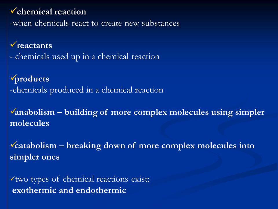 chemical reaction -when chemicals react to create new substances reactants - chemicals used up in a chemical reaction products -chemicals produced in a chemical reaction anabolism – building of more complex molecules using simpler molecules catabolism – breaking down of more complex molecules into simpler ones two types of chemical reactions exist: exothermic and endothermic
