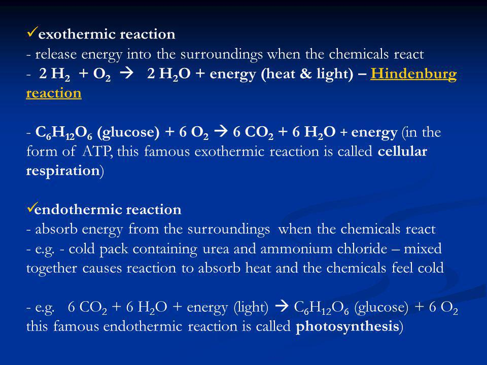 exothermic reaction - release energy into the surroundings when the chemicals react - 2 H 2 + O 2 2 H 2 O + energy (heat & light) – Hindenburg reactionHindenburg reaction - C 6 H 12 O 6 (glucose) + 6 O 2 6 CO 2 + 6 H 2 O + energy (in the form of ATP, this famous exothermic reaction is called cellular respiration) endothermic reaction - absorb energy from the surroundings when the chemicals react - e.g.
