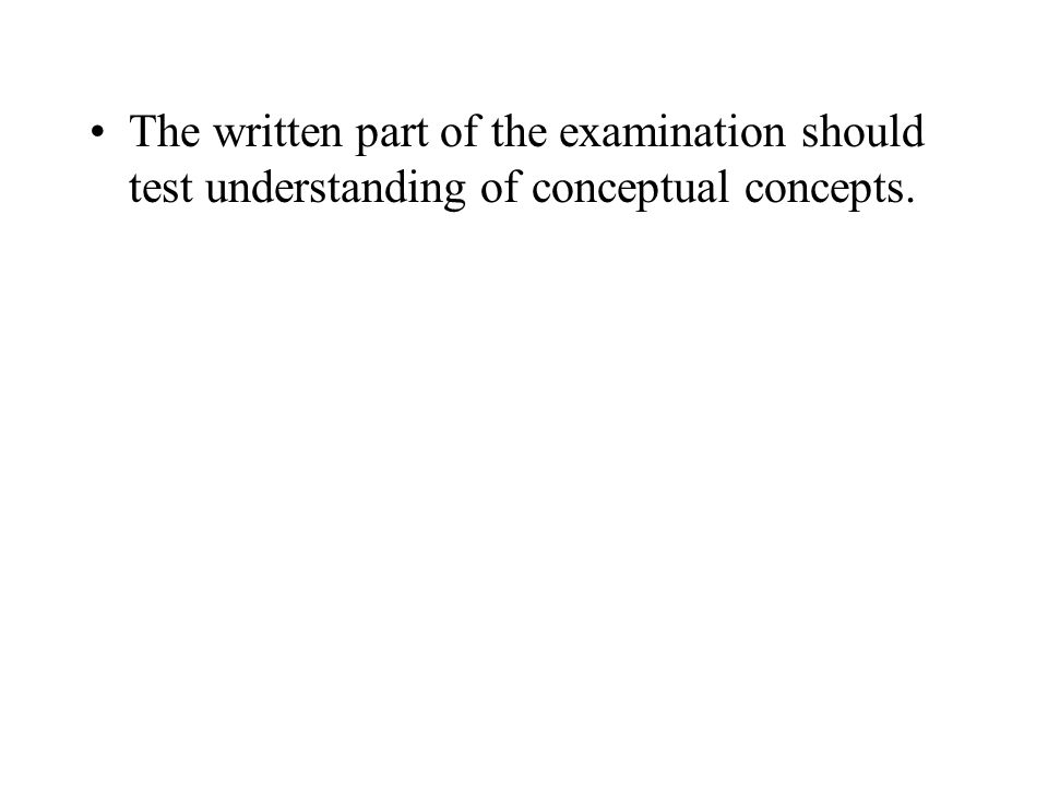 The written part of the examination should test understanding of conceptual concepts.
