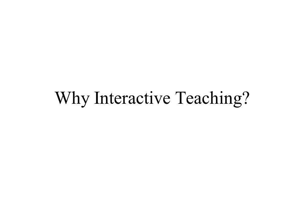 Why Interactive Teaching?