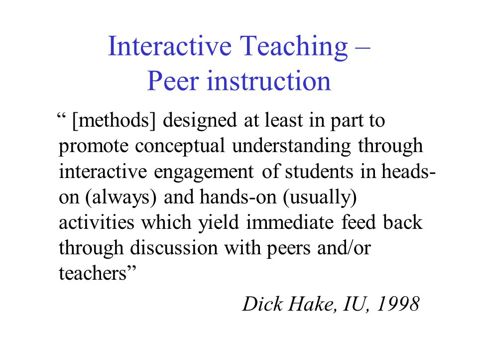Interactive Teaching – Peer instruction [methods] designed at least in part to promote conceptual understanding through interactive engagement of students in heads- on (always) and hands-on (usually) activities which yield immediate feed back through discussion with peers and/or teachers Dick Hake, IU, 1998