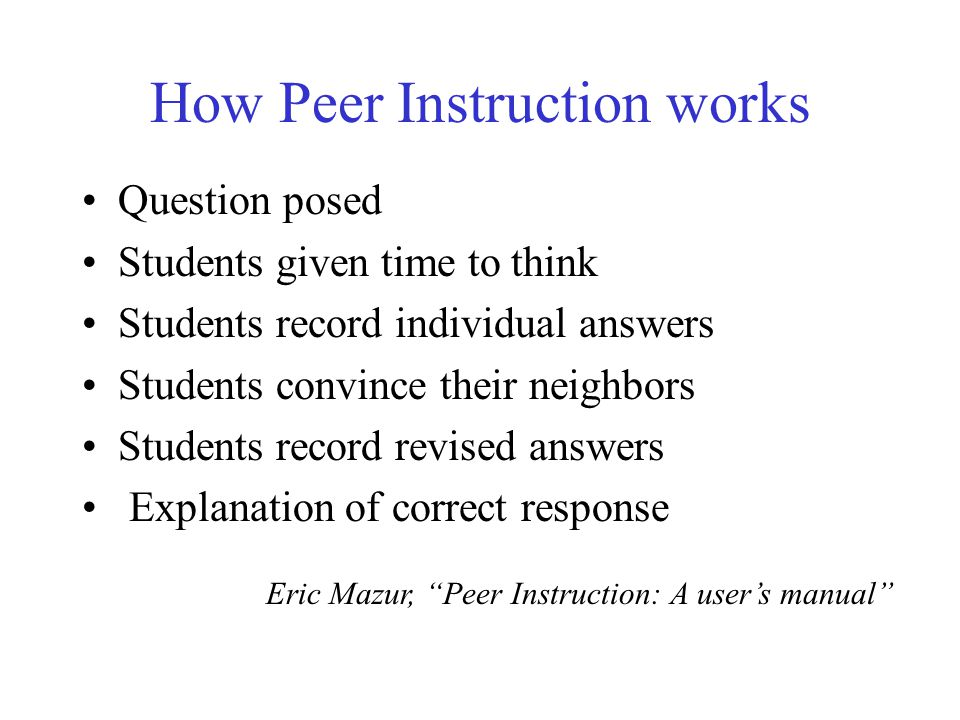 How Peer Instruction works Question posed Students given time to think Students record individual answers Students convince their neighbors Students record revised answers Explanation of correct response Eric Mazur, Peer Instruction: A users manual