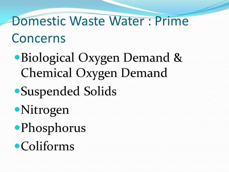 Domestic Waste Water : Prime Concerns Biological Oxygen Demand & Chemical Oxygen Demand Suspended Solids Nitrogen Phosphorus Coliforms