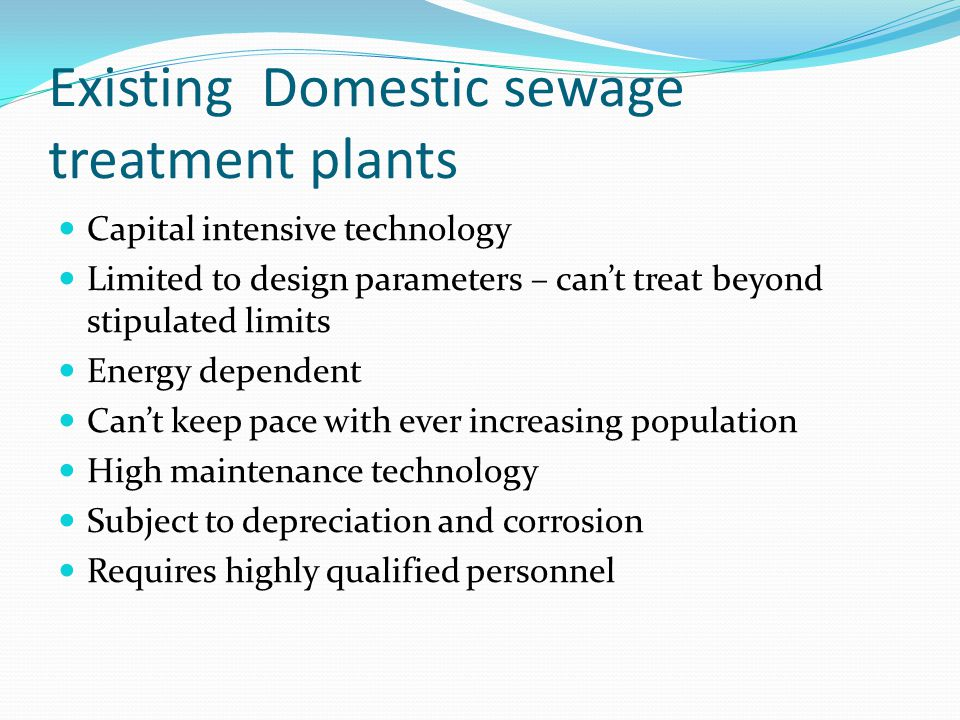 Existing Domestic sewage treatment plants Capital intensive technology Limited to design parameters – cant treat beyond stipulated limits Energy dependent Cant keep pace with ever increasing population High maintenance technology Subject to depreciation and corrosion Requires highly qualified personnel