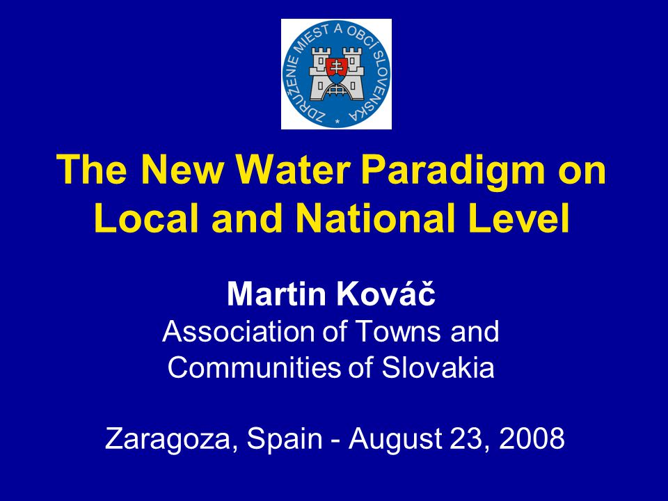 The New Water Paradigm on Local and National Level Martin Kováč Association of Towns and Communities of Slovakia Zaragoza, Spain - August 23, 2008