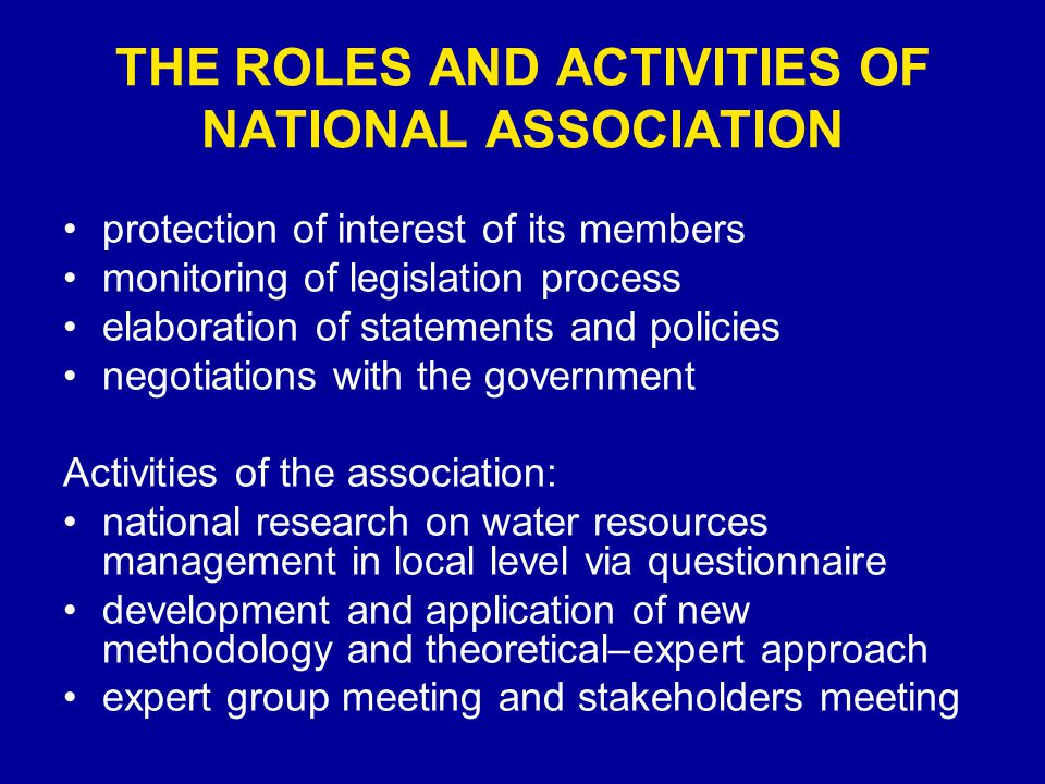 THE ROLES AND ACTIVITIES OF NATIONAL ASSOCIATION protection of interest of its members monitoring of legislation process elaboration of statements and policies negotiations with the government Activities of the association: national research on water resources management in local level via questionnaire development and application of new methodology and theoretical–expert approach expert group meeting and stakeholders meeting