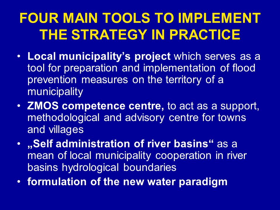 FOUR MAIN TOOLS TO IMPLEMENT THE STRATEGY IN PRACTICE Local municipalitys project which serves as a tool for preparation and implementation of flood prevention measures on the territory of a municipality ZMOS competence centre, to act as a support, methodological and advisory centre for towns and villages Self administration of river basins as a mean of local municipality cooperation in river basins hydrological boundaries formulation of the new water paradigm